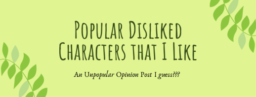Popular Disliked Characters that I Like